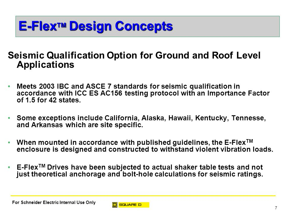 7 For Schneider Electric Internal Use Only E-Flex TM Design Concepts Seismic Qualification Option for Ground and Roof Level Applications Meets 2003 IBC and ASCE 7 standards for seismic qualification in accordance with ICC ES AC156 testing protocol with an Importance Factor of 1.5 for 42 states.