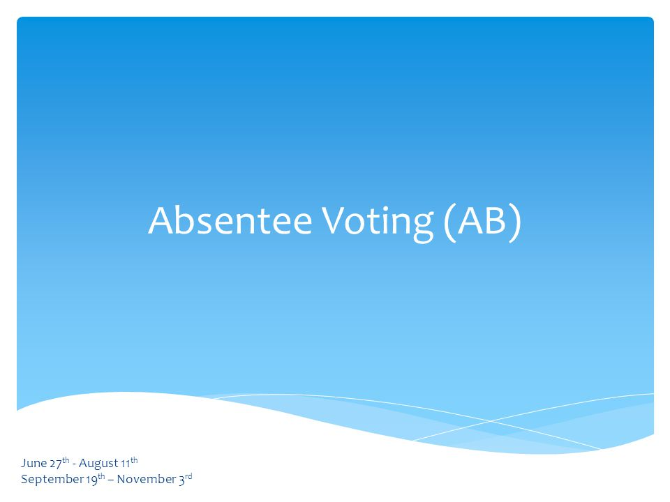 Absentee Voting (AB) June 27 th - August 11 th September 19 th – November 3 rd