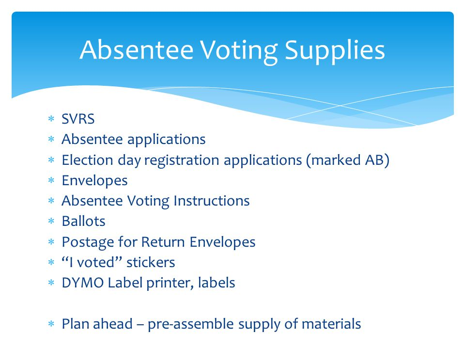  SVRS  Absentee applications  Election day registration applications (marked AB)  Envelopes  Absentee Voting Instructions  Ballots  Postage for Return Envelopes  I voted stickers  DYMO Label printer, labels  Plan ahead – pre-assemble supply of materials Absentee Voting Supplies