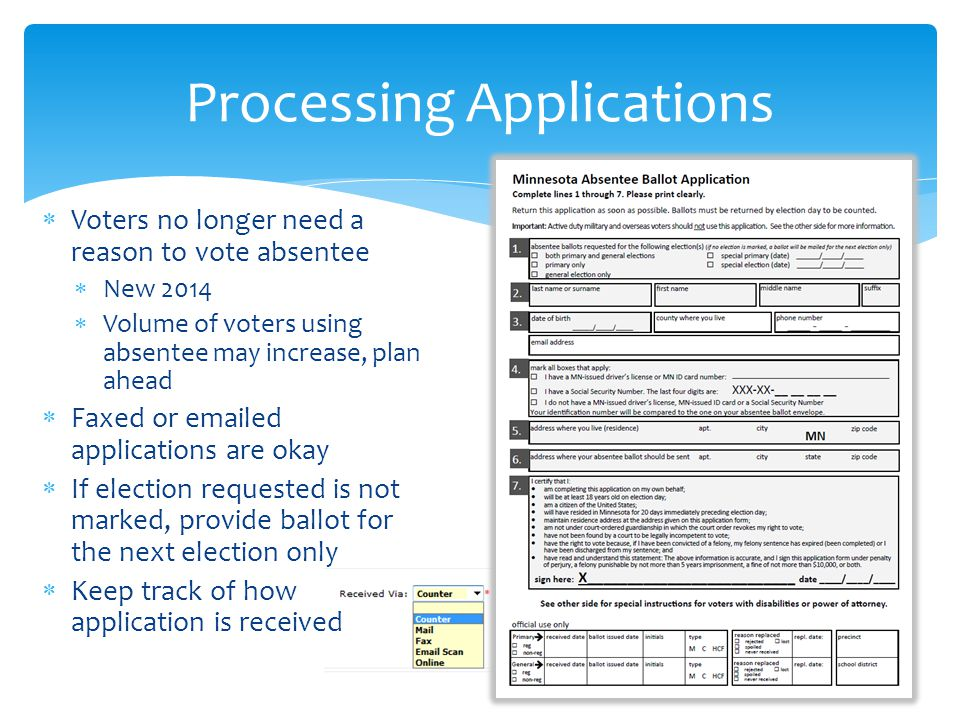  Voters no longer need a reason to vote absentee  New 2014  Volume of voters using absentee may increase, plan ahead  Faxed or emailed applications are okay  If election requested is not marked, provide ballot for the next election only  Keep track of how application is received Processing Applications