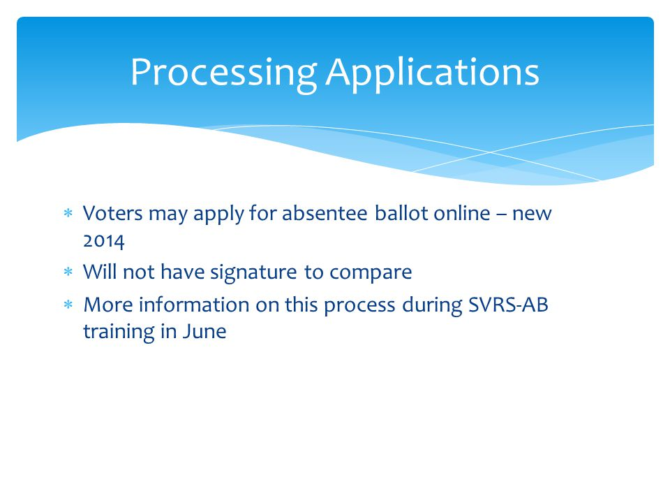  Voters may apply for absentee ballot online – new 2014  Will not have signature to compare  More information on this process during SVRS-AB training in June Processing Applications