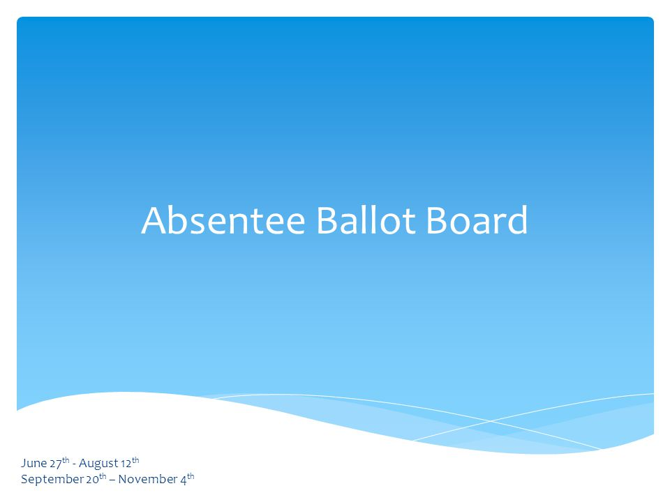 Absentee Ballot Board June 27 th - August 12 th September 20 th – November 4 th