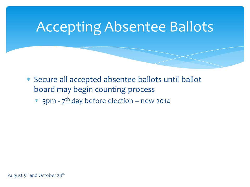  Secure all accepted absentee ballots until ballot board may begin counting process  5pm - 7 th day before election – new 2014 Accepting Absentee Ballots August 5 th and October 28 th