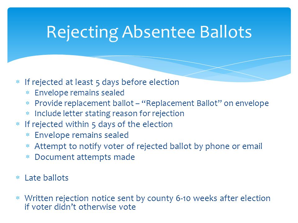  If rejected at least 5 days before election  Envelope remains sealed  Provide replacement ballot – Replacement Ballot on envelope  Include letter stating reason for rejection  If rejected within 5 days of the election  Envelope remains sealed  Attempt to notify voter of rejected ballot by phone or email  Document attempts made  Late ballots  Written rejection notice sent by county 6-10 weeks after election if voter didn't otherwise vote Rejecting Absentee Ballots