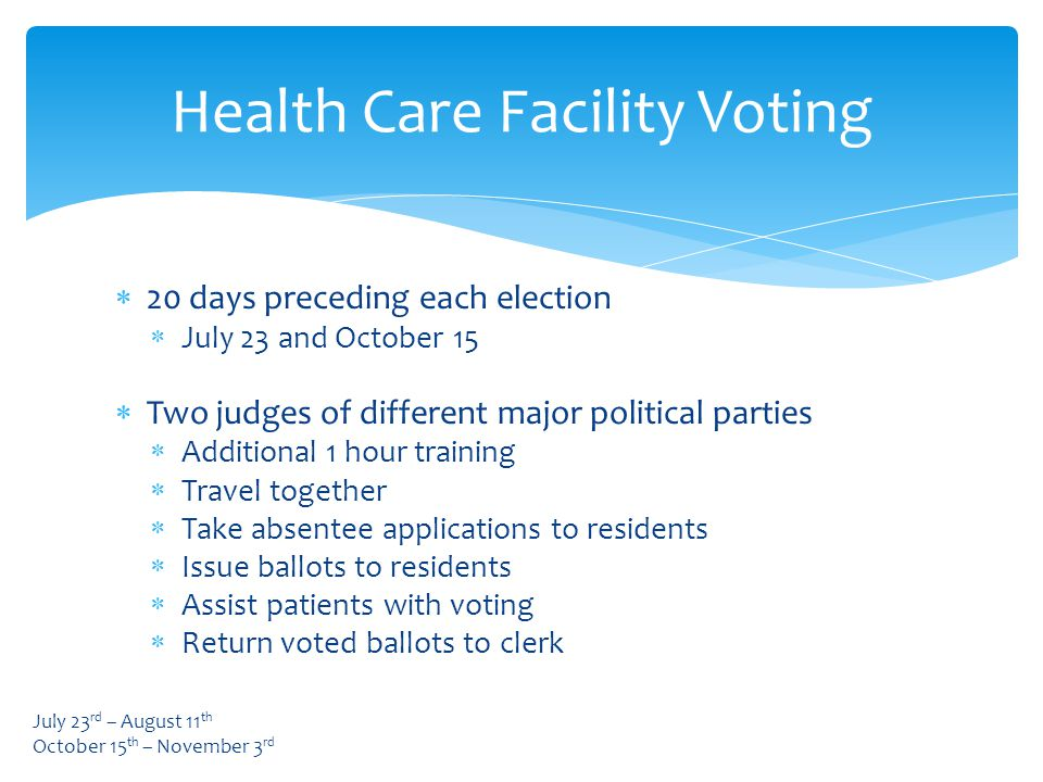  20 days preceding each election  July 23 and October 15  Two judges of different major political parties  Additional 1 hour training  Travel together  Take absentee applications to residents  Issue ballots to residents  Assist patients with voting  Return voted ballots to clerk Health Care Facility Voting July 23 rd – August 11 th October 15 th – November 3 rd