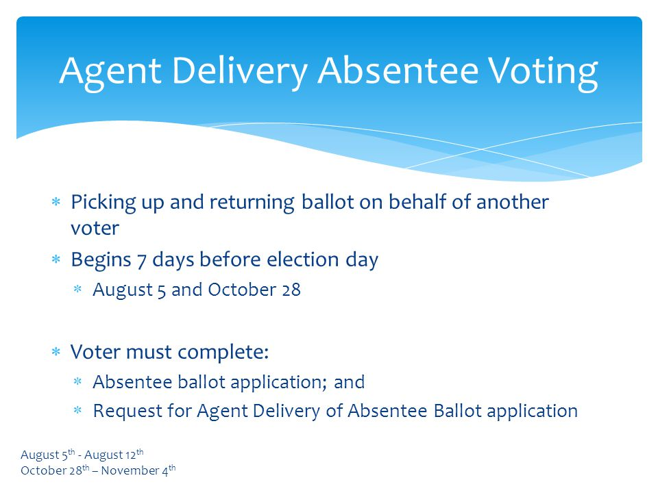  Picking up and returning ballot on behalf of another voter  Begins 7 days before election day  August 5 and October 28  Voter must complete:  Absentee ballot application; and  Request for Agent Delivery of Absentee Ballot application Agent Delivery Absentee Voting August 5 th - August 12 th October 28 th – November 4 th