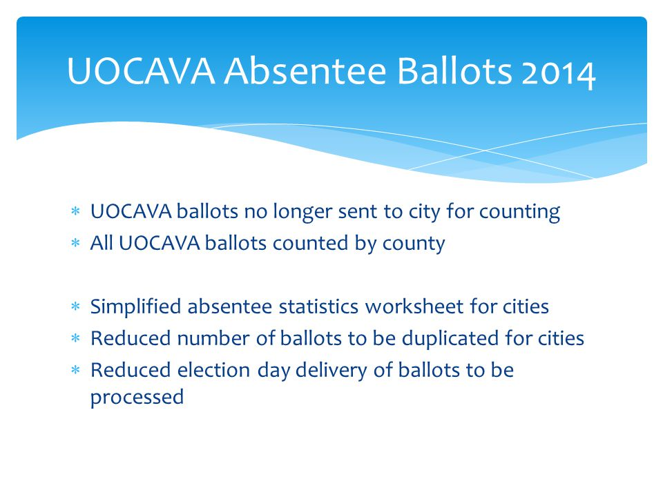  UOCAVA ballots no longer sent to city for counting  All UOCAVA ballots counted by county  Simplified absentee statistics worksheet for cities  Reduced number of ballots to be duplicated for cities  Reduced election day delivery of ballots to be processed UOCAVA Absentee Ballots 2014