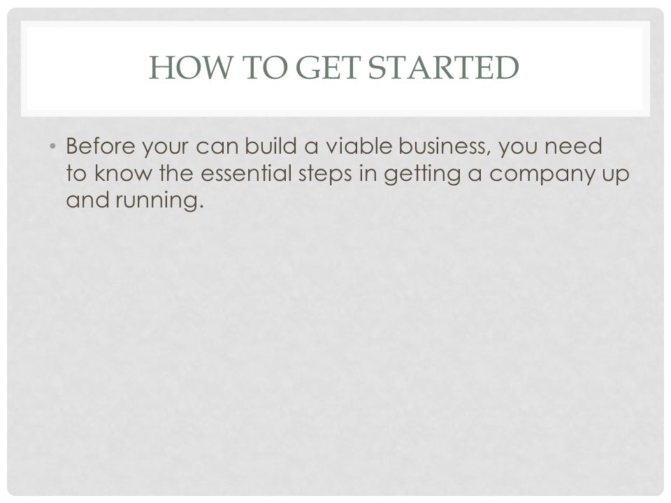HOW TO GET STARTED Before your can build a viable business, you need to know the essential steps in getting a company up and running.