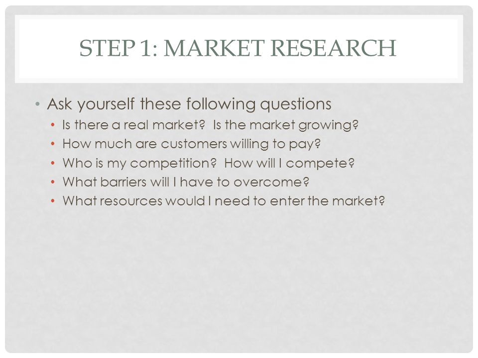 STEP 1: MARKET RESEARCH Ask yourself these following questions Is there a real market.