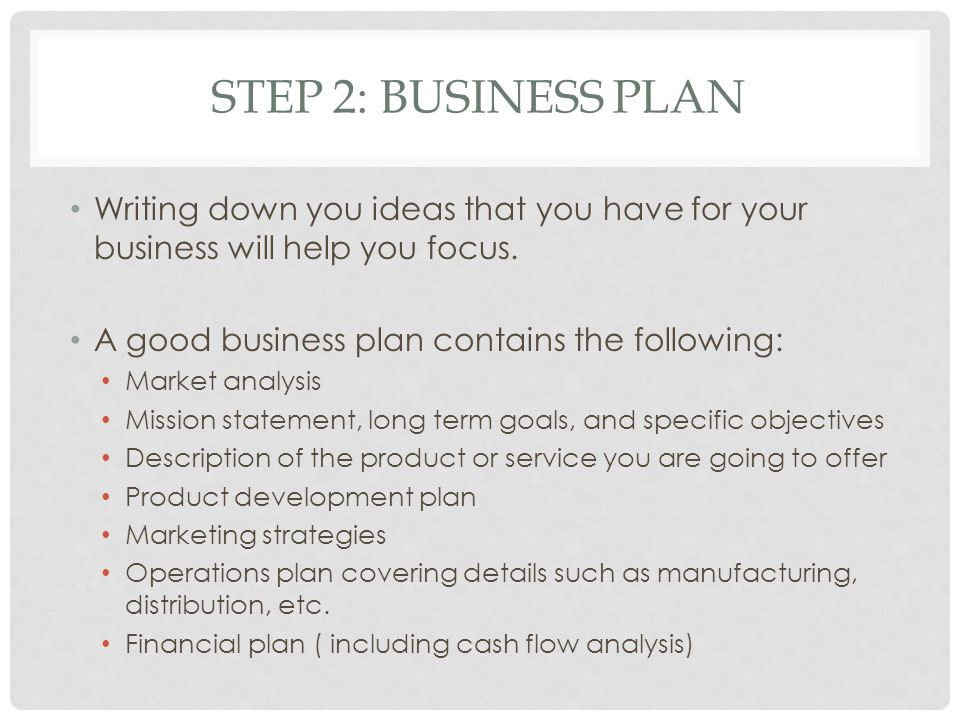 STEP 2: BUSINESS PLAN Writing down you ideas that you have for your business will help you focus. A good business plan contains the following: Market