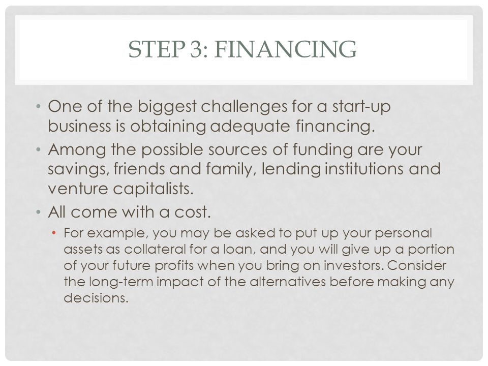 STEP 3: FINANCING One of the biggest challenges for a start-up business is obtaining adequate financing. Among the possible sources of funding are you