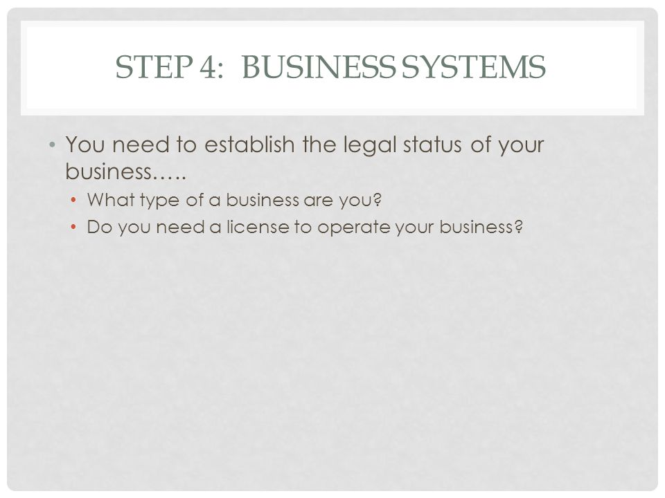 STEP 4: BUSINESS SYSTEMS You need to establish the legal status of your business…..