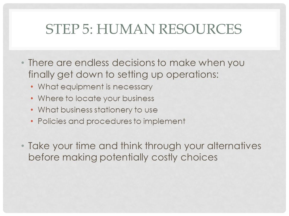 STEP 5: HUMAN RESOURCES There are endless decisions to make when you finally get down to setting up operations: What equipment is necessary Where to l