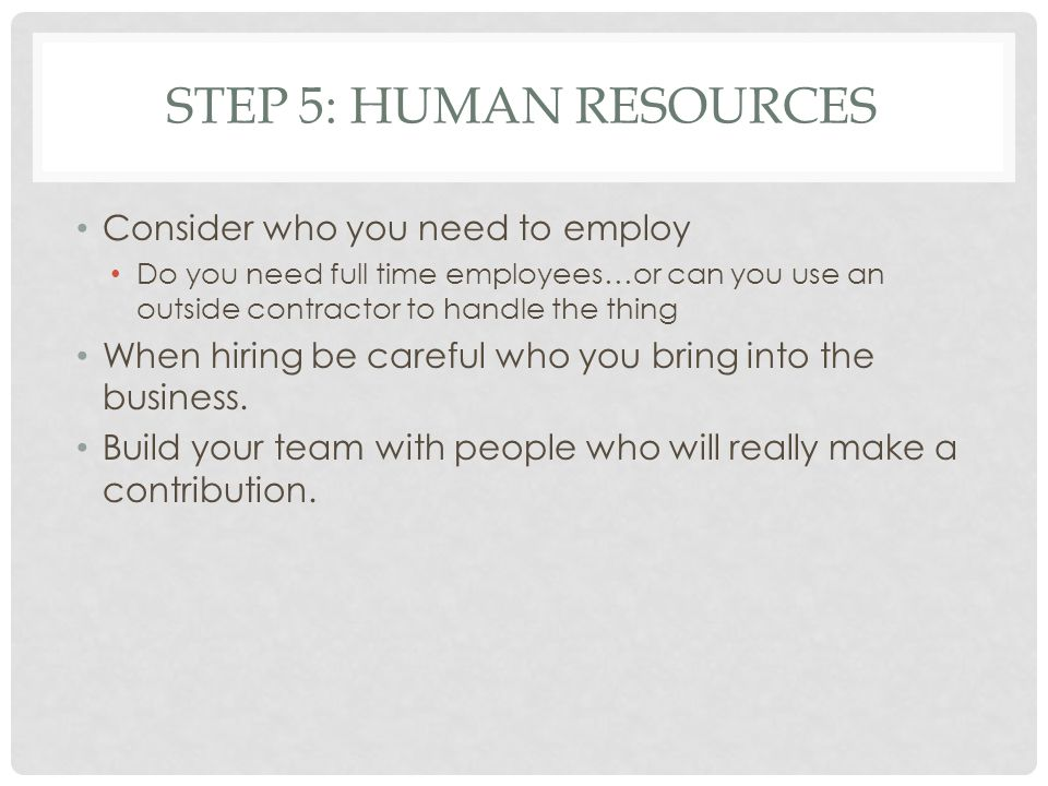 STEP 5: HUMAN RESOURCES Consider who you need to employ Do you need full time employees…or can you use an outside contractor to handle the thing When hiring be careful who you bring into the business.