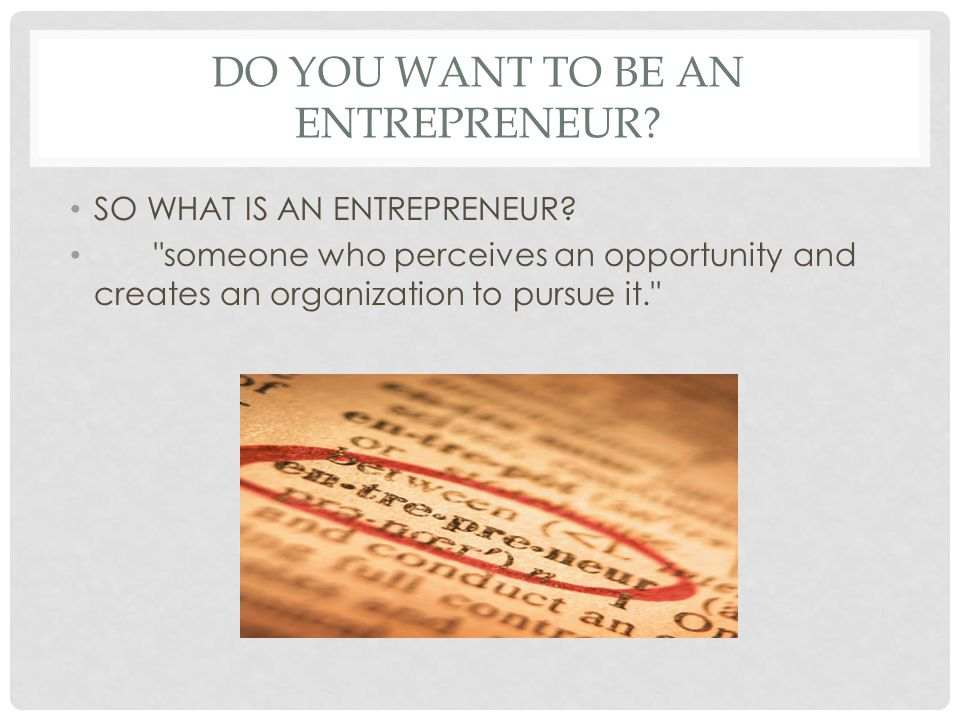 DO YOU WANT TO BE AN ENTREPRENEUR? SO WHAT IS AN ENTREPRENEUR?