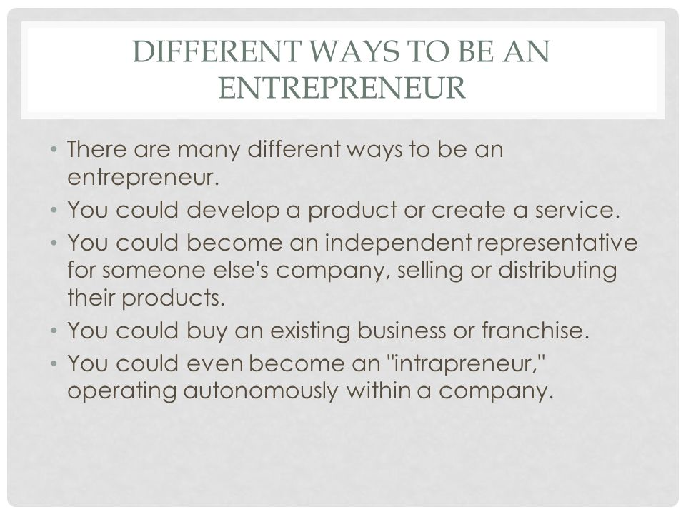 DIFFERENT WAYS TO BE AN ENTREPRENEUR There are many different ways to be an entrepreneur. You could develop a product or create a service. You could b