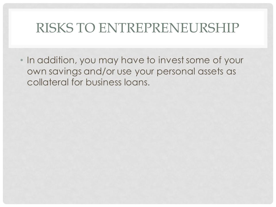 RISKS TO ENTREPRENEURSHIP In addition, you may have to invest some of your own savings and/or use your personal assets as collateral for business loan