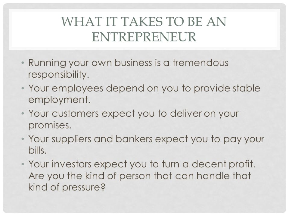 WHAT IT TAKES TO BE AN ENTREPRENEUR Running your own business is a tremendous responsibility. Your employees depend on you to provide stable employmen
