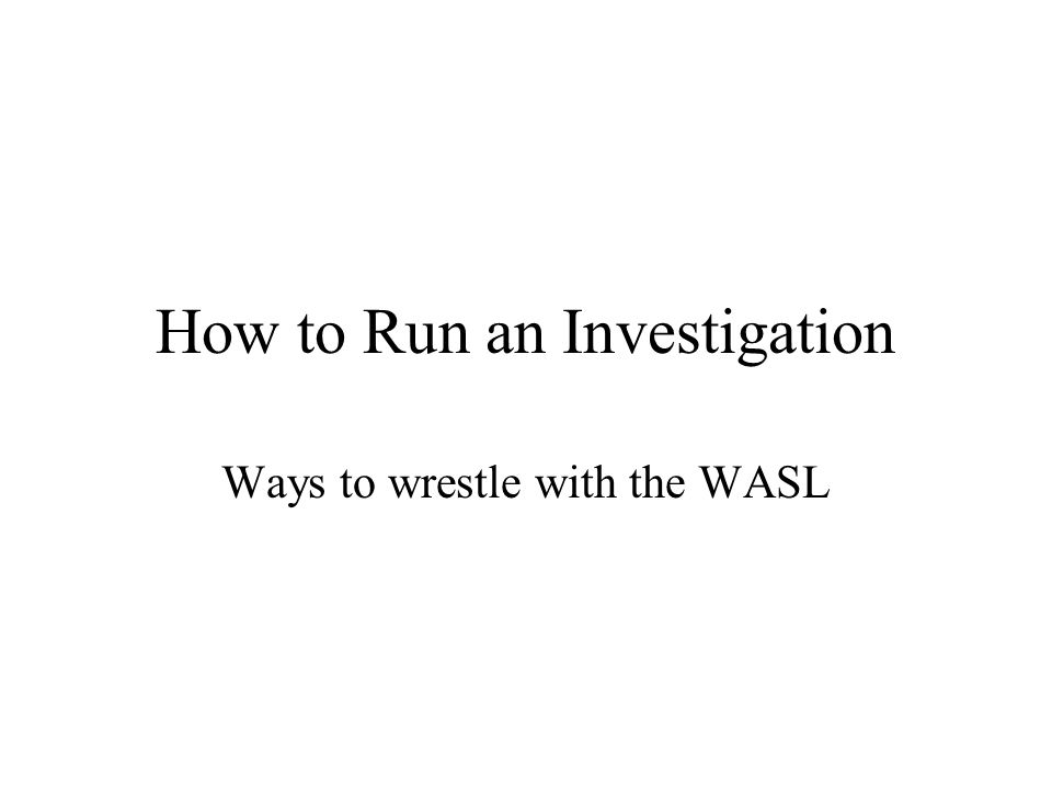 How to Run an Investigation Ways to wrestle with the WASL