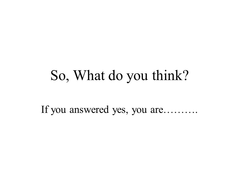 So, What do you think If you answered yes, you are……….