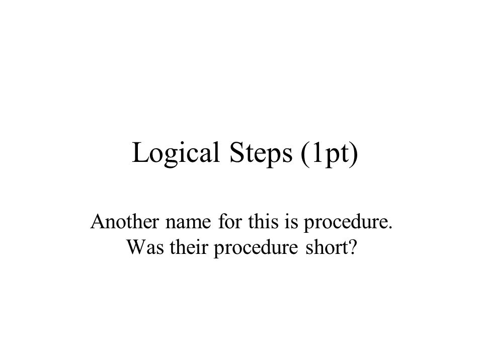 Logical Steps (1pt) Another name for this is procedure. Was their procedure short