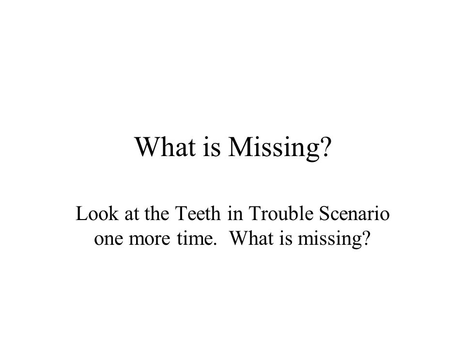 What is Missing Look at the Teeth in Trouble Scenario one more time. What is missing