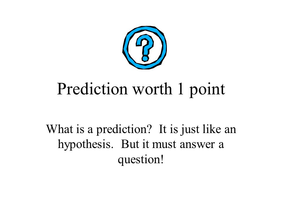 Prediction worth 1 point What is a prediction. It is just like an hypothesis.