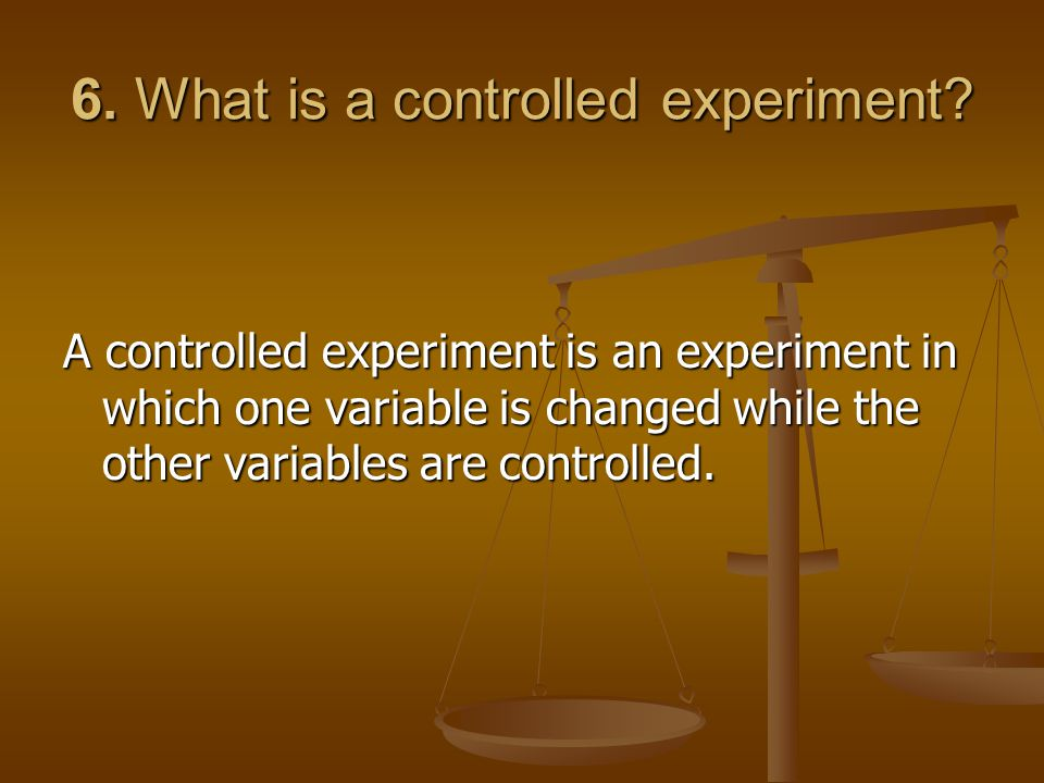 6. What is a controlled experiment? A controlled experiment is an experiment in which one variable is changed while the other variables are controlled