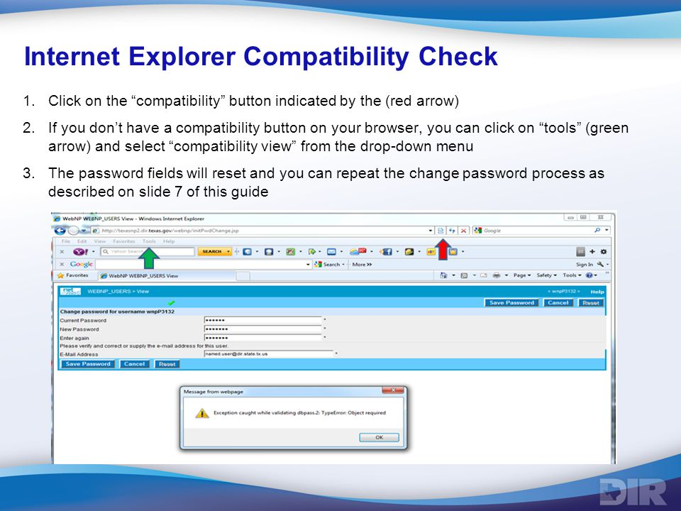 Internet Explorer Compatibility Check 1.Click on the compatibility button indicated by the (red arrow) 2.If you don't have a compatibility button on your browser, you can click on tools (green arrow) and select compatibility view from the drop-down menu 3.The password fields will reset and you can repeat the change password process as described on slide 7 of this guide.