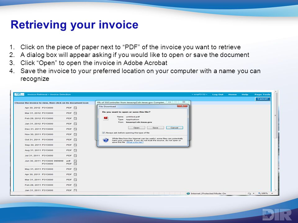Retrieving your invoice 1.Click on the piece of paper next to PDF of the invoice you want to retrieve 2.A dialog box will appear asking if you would like to open or save the document 3.Click Open to open the invoice in Adobe Acrobat 4.Save the invoice to your preferred location on your computer with a name you can recognize