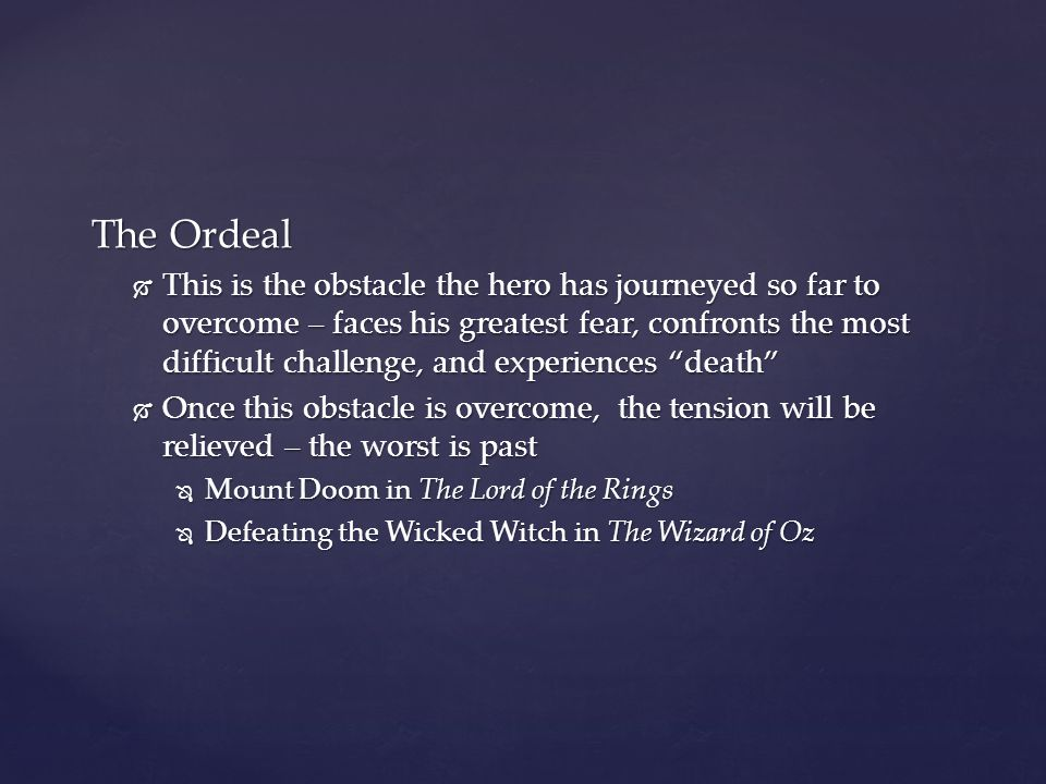The Ordeal  This is the obstacle the hero has journeyed so far to overcome – faces his greatest fear, confronts the most difficult challenge, and exp