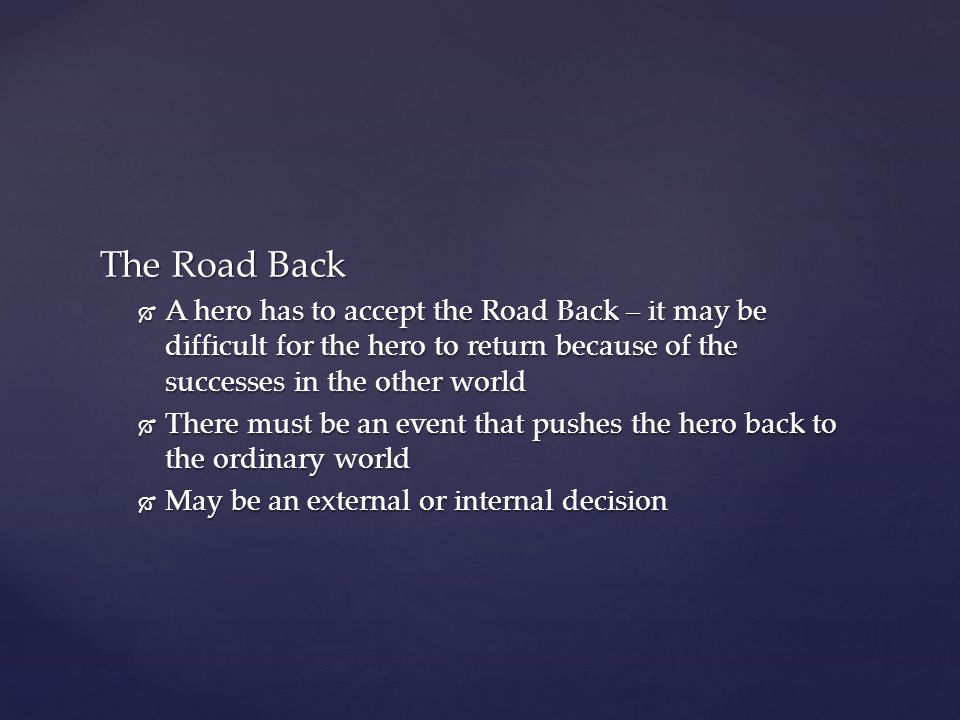 The Road Back  A hero has to accept the Road Back – it may be difficult for the hero to return because of the successes in the other world  There mu