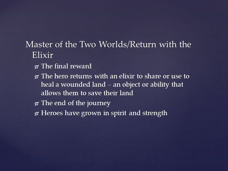 Master of the Two Worlds/Return with the Elixir  The final reward  The hero returns with an elixir to share or use to heal a wounded land – an objec