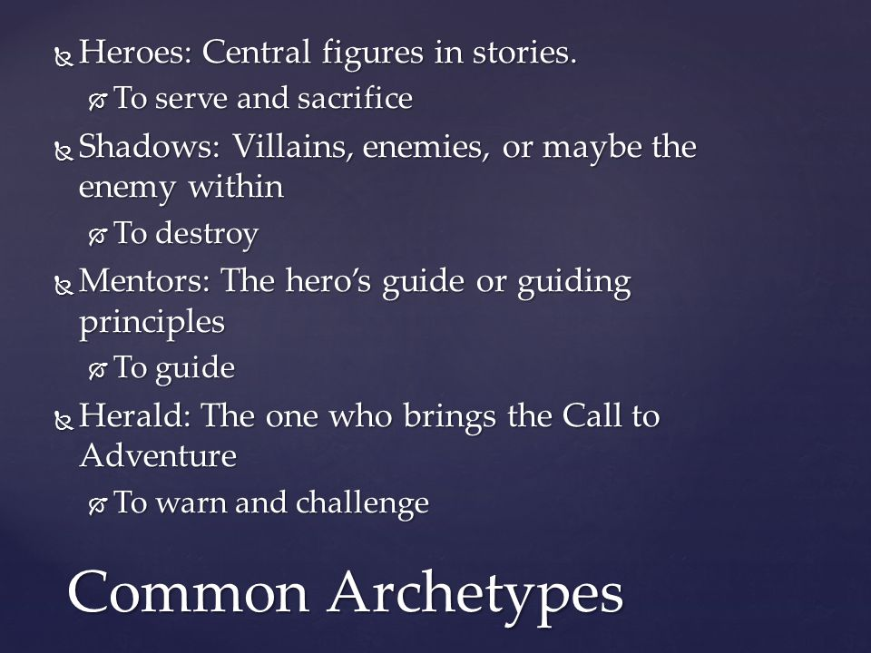  Heroes: Central figures in stories.  To serve and sacrifice  Shadows: Villains, enemies, or maybe the enemy within  To destroy  Mentors: The her