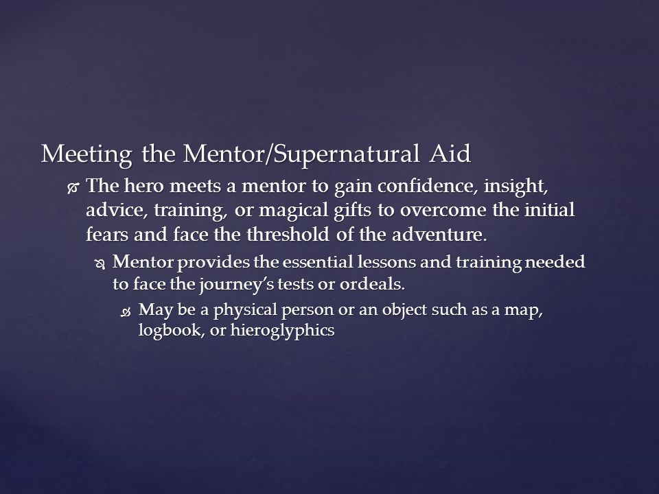 Meeting the Mentor/Supernatural Aid  The hero meets a mentor to gain confidence, insight, advice, training, or magical gifts to overcome the initial