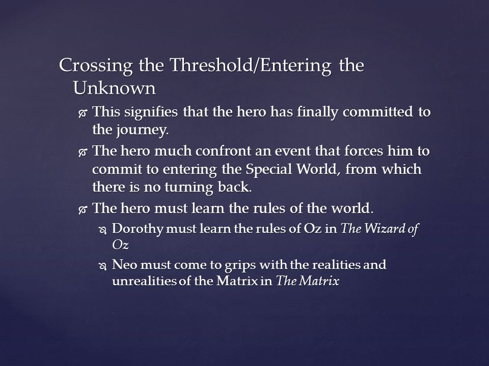 Crossing the Threshold/Entering the Unknown  This signifies that the hero has finally committed to the journey.  The hero much confront an event tha