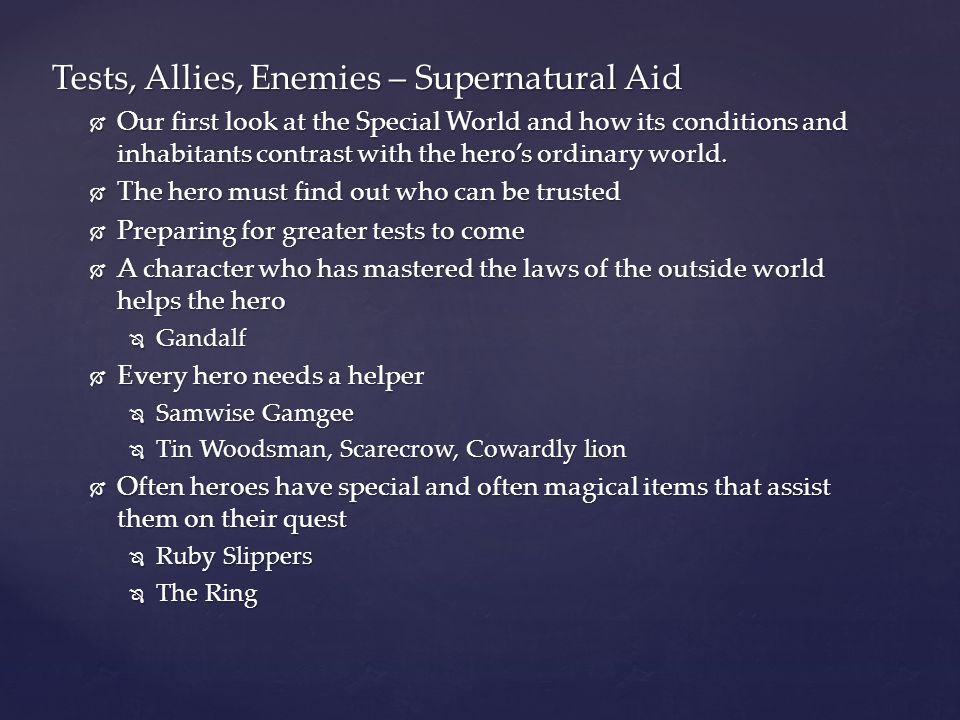 Tests, Allies, Enemies – Supernatural Aid  Our first look at the Special World and how its conditions and inhabitants contrast with the hero's ordina