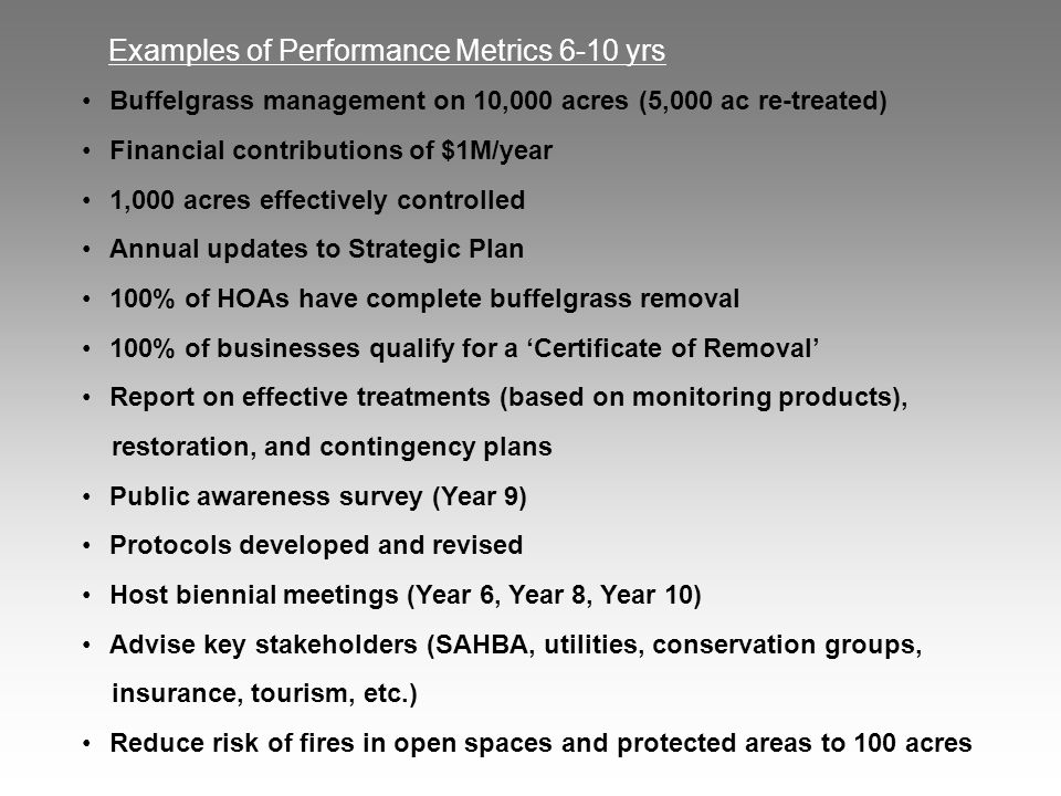Examples of Performance Metrics 6-10 yrs Buffelgrass management on 10,000 acres (5,000 ac re-treated) Financial contributions of $1M/year 1,000 acres effectively controlled Annual updates to Strategic Plan 100% of HOAs have complete buffelgrass removal 100% of businesses qualify for a 'Certificate of Removal' Report on effective treatments (based on monitoring products), restoration, and contingency plans Public awareness survey (Year 9) Protocols developed and revised Host biennial meetings (Year 6, Year 8, Year 10) Advise key stakeholders (SAHBA, utilities, conservation groups, insurance, tourism, etc.) Reduce risk of fires in open spaces and protected areas to 100 acres