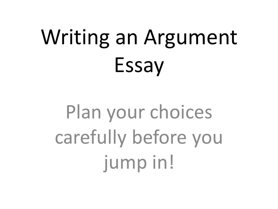 Writing an Argument Essay Plan your choices carefully before you jump in!