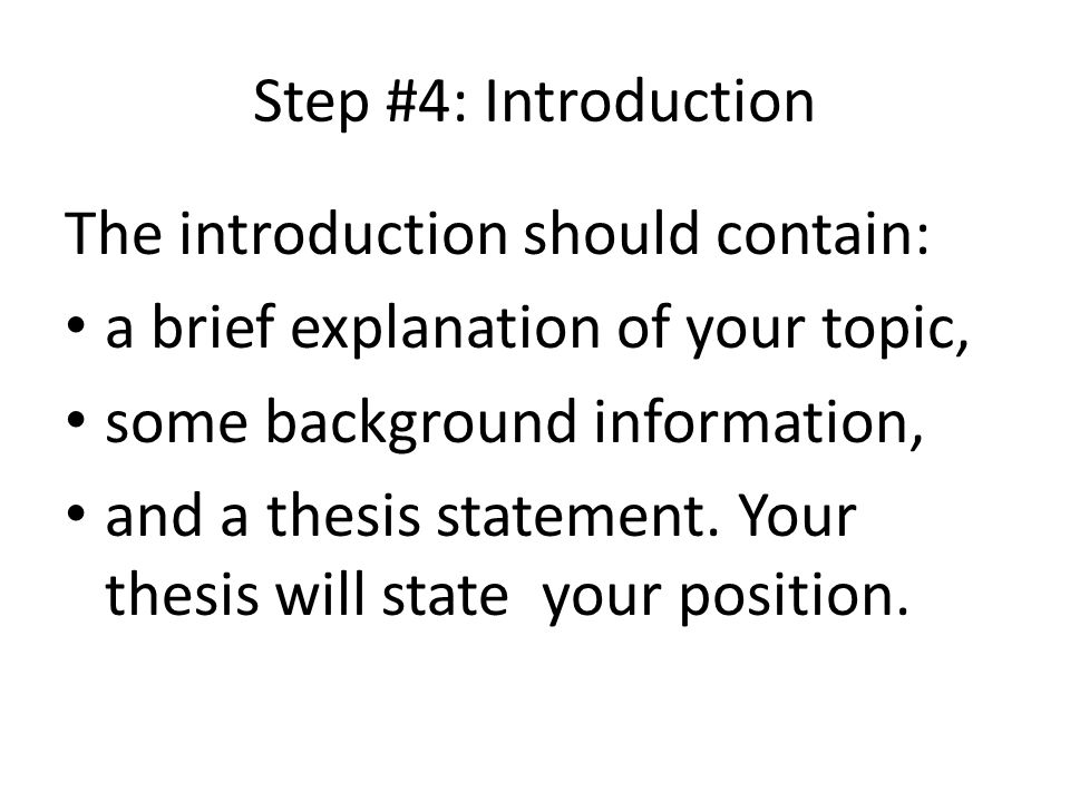 Step #4: Introduction The introduction should contain: a brief explanation of your topic, some background information, and a thesis statement. Your th