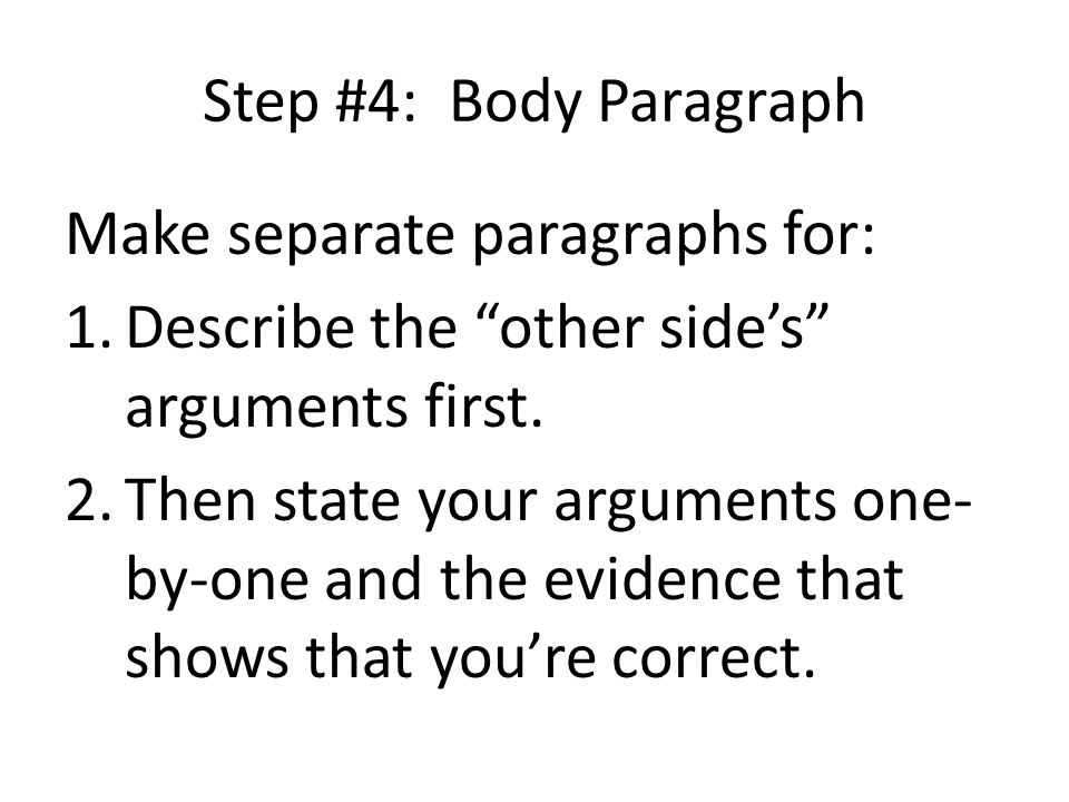 "Step #4: Body Paragraph Make separate paragraphs for: 1.Describe the ""other side's"" arguments first. 2.Then state your arguments one- by-one and the e"