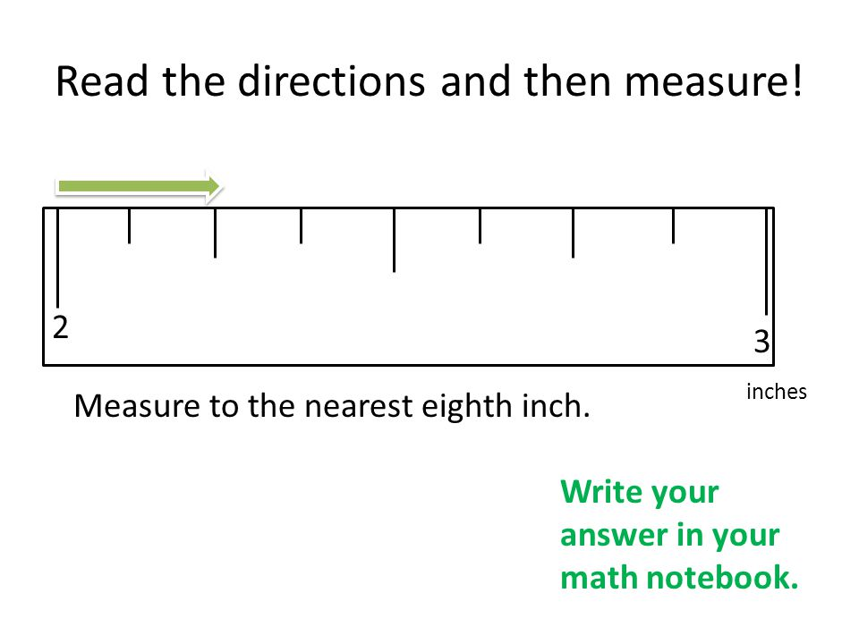 Read the directions and then measure! 2 3 Measure to the nearest eighth inch. inches Write your answer in your math notebook.