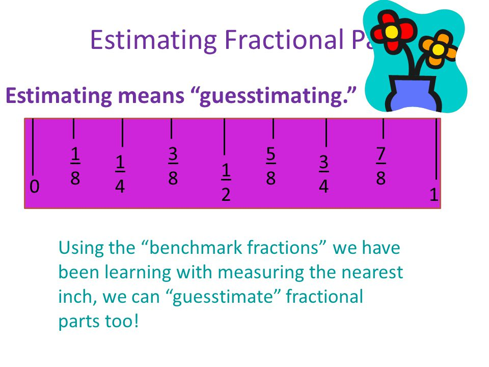 "0 1 3434 5858 1414 1818 3838 1212 7878 Estimating Fractional Parts Estimating means ""guesstimating."" Using the ""benchmark fractions"" we have been lear"