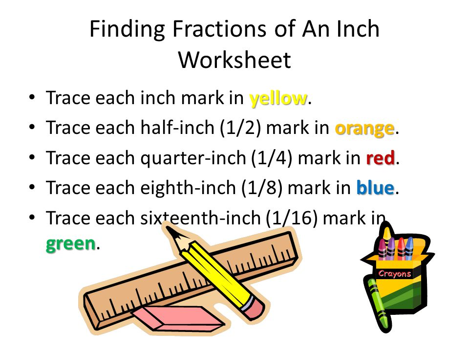 Finding Fractions of An Inch Worksheet yellow Trace each inch mark in yellow. orange Trace each half-inch (1/2) mark in orange. red Trace each quarter