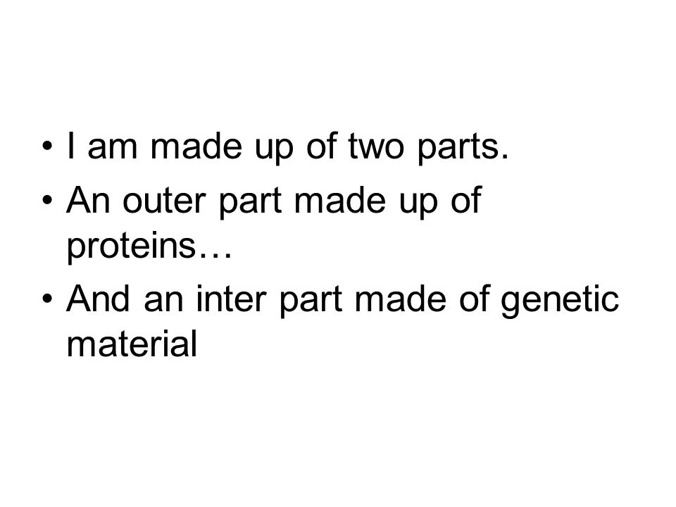 I am made up of two parts. An outer part made up of proteins… And an inter part made of genetic material
