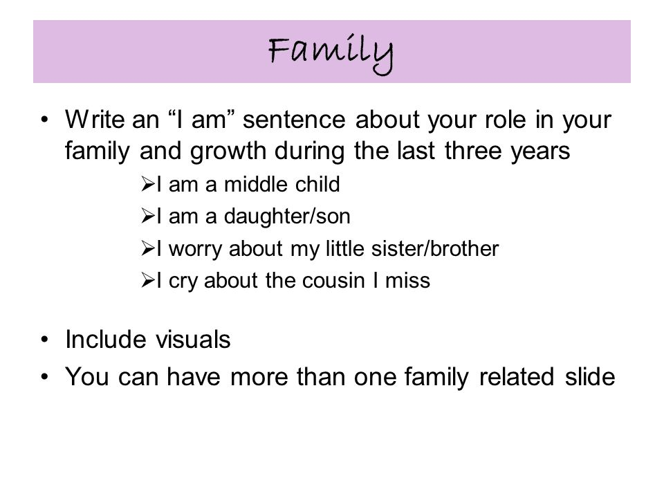 Family Write an I am sentence about your role in your family and growth during the last three years  I am a middle child  I am a daughter/son  I worry about my little sister/brother  I cry about the cousin I miss Include visuals You can have more than one family related slide