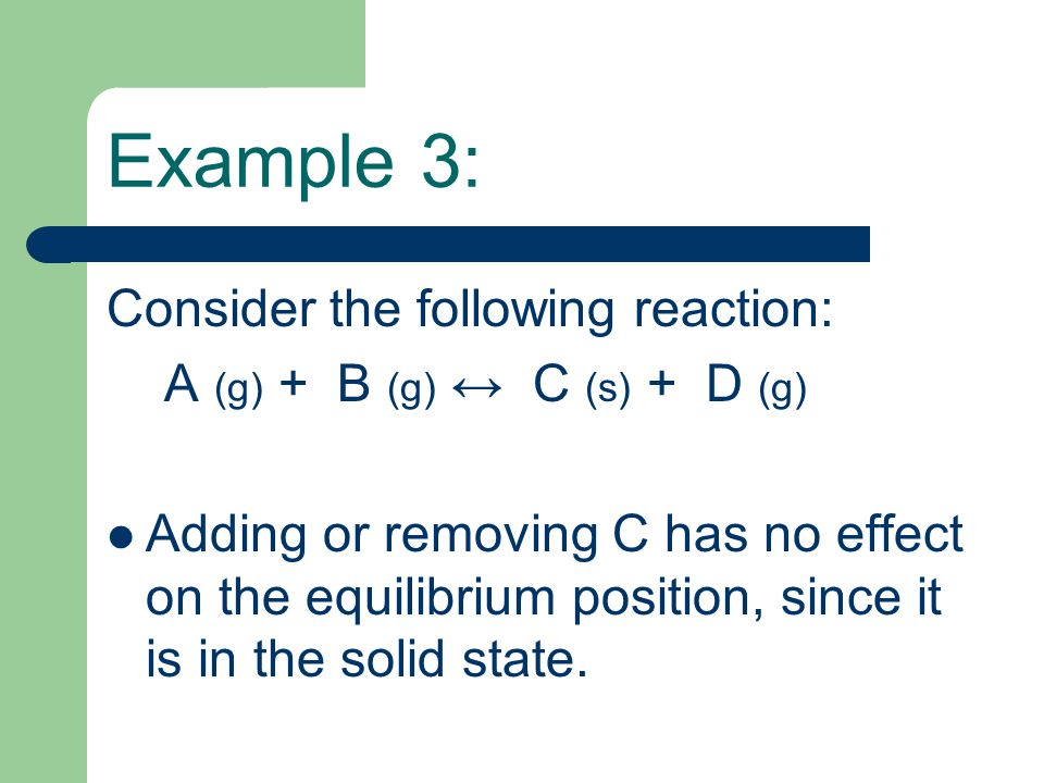 Example 3: Consider the following reaction: A (g) + B (g) ↔ C (s) + D (g) Adding or removing C has no effect on the equilibrium position, since it is