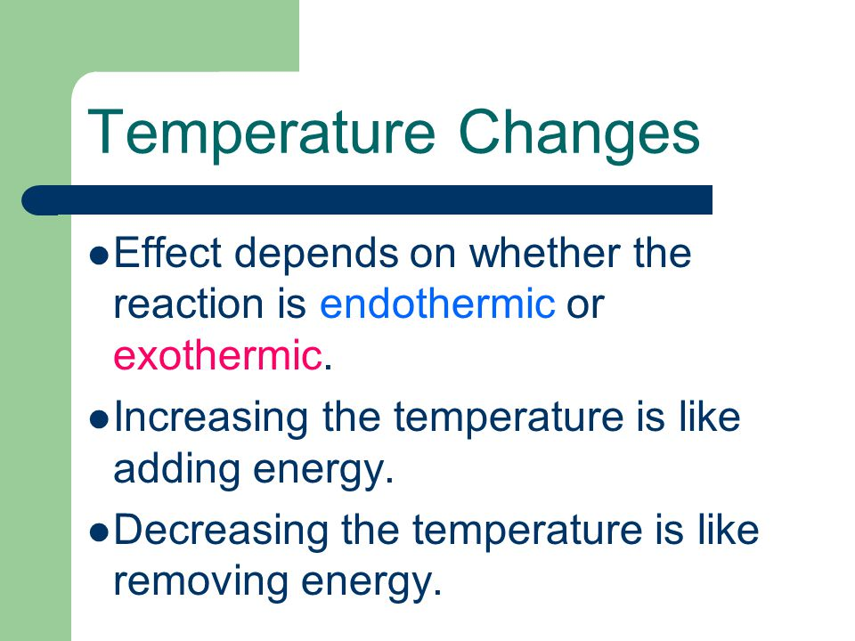Temperature Changes Effect depends on whether the reaction is endothermic or exothermic. Increasing the temperature is like adding energy. Decreasing