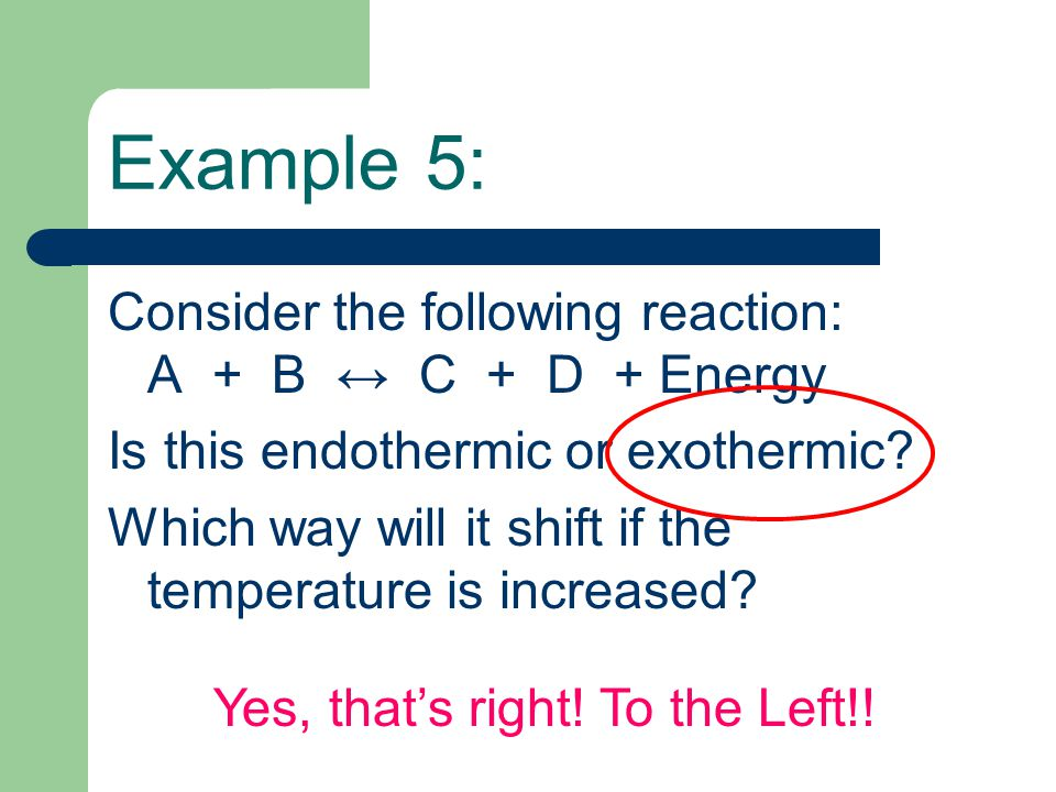 Example 5: Consider the following reaction: A + B ↔ C + D + Energy Is this endothermic or exothermic? Which way will it shift if the temperature is in
