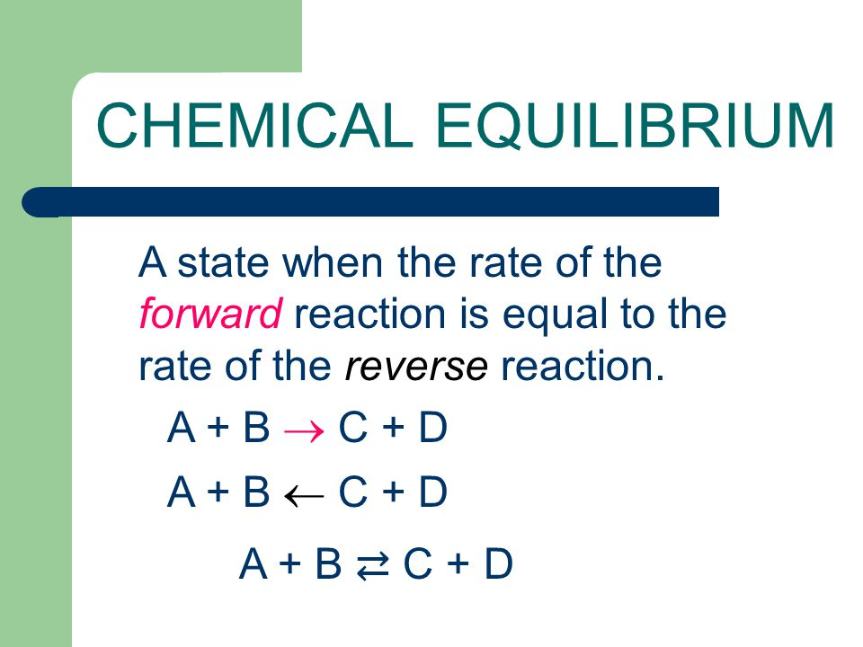 CHEMICAL EQUILIBRIUM A state when the rate of the forward reaction is equal to the rate of the reverse reaction. A + B  C + D A + B  C + D A + B ⇄ C